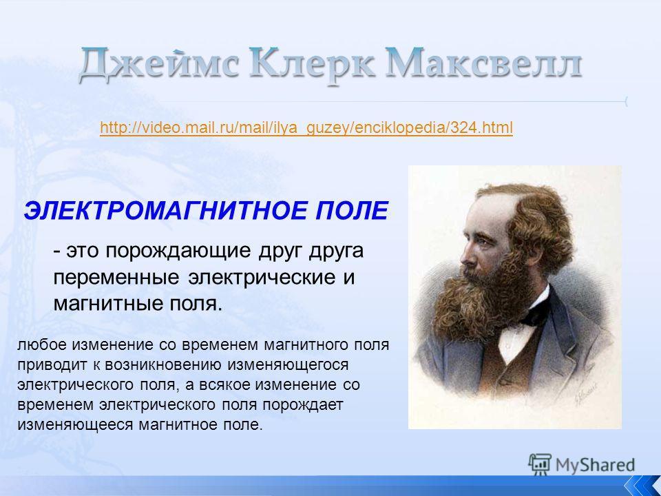 http://video.mail.ru/mail/ilya_guzey/enciklopedia/324.html ЭЛЕКТРОМАГНИТНОЕ ПОЛЕ - это порождающие друг друга переменные электрические и магнитные поля. любое изменение со временем магнитного поля приводит к возникновению изменяющегося электрического