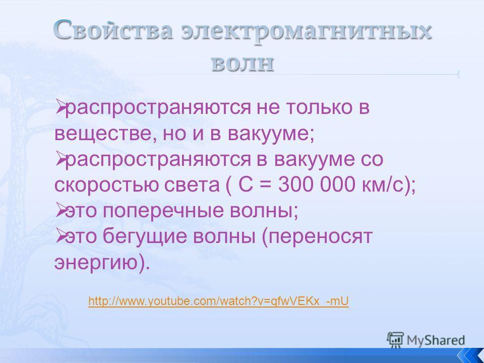 распространяются не только в веществе, но и в вакууме; распространяются в вакууме со скоростью света ( С = 300 000 км/c); это поперечные волны; это бегущие волны (переносят энергию). http://www.youtube.com/watch?v=qfwVEKx_-mU