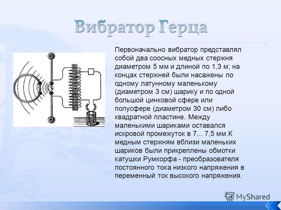 Первоначально вибратор представлял собой два соосных медных стержня диаметром 5 мм и длиной по 1,3 м; на концах стержней были насажены по одному латунному маленькому (диаметром 3 см) шарику и по одной большой цинковой сфере или полусфере (диаметром 3