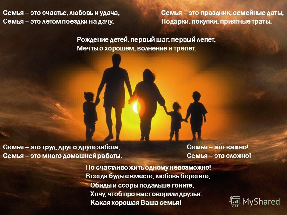 Семья – это счастье, любовь и удача, Семья – это летом поездки на дачу. Семья – это праздник, семейные даты, Подарки, покупки, приятные траты. Рождение детей, первый шаг, первый лепет, Мечты о хорошем, волнение и трепет. Семья – это труд, друг о друг
