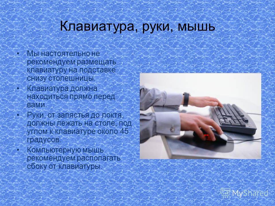 Клавиатура, руки, мышь Мы настоятельно не рекомендуем размещать клавиатуру на подставке снизу столешницы. Клавиатура должна находиться прямо перед вами. Руки, от запястья до локтя, должны лежать на столе, под углом к клавиатуре около 45 градусов. Ком