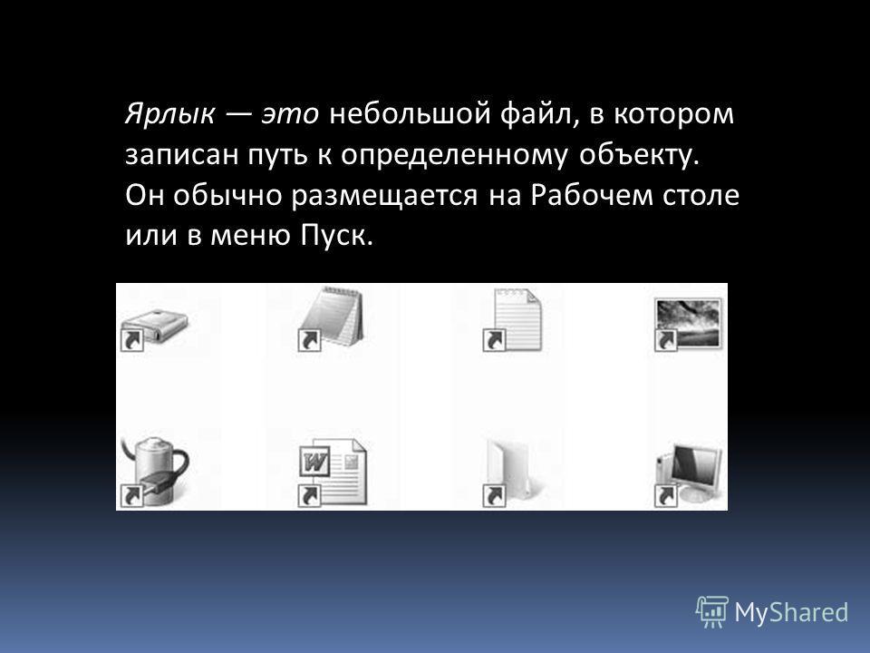 Ярлык это небольшой файл, в котором записан путь к определенному объекту. Он обычно размещается на Рабочем столе или в меню Пуск.