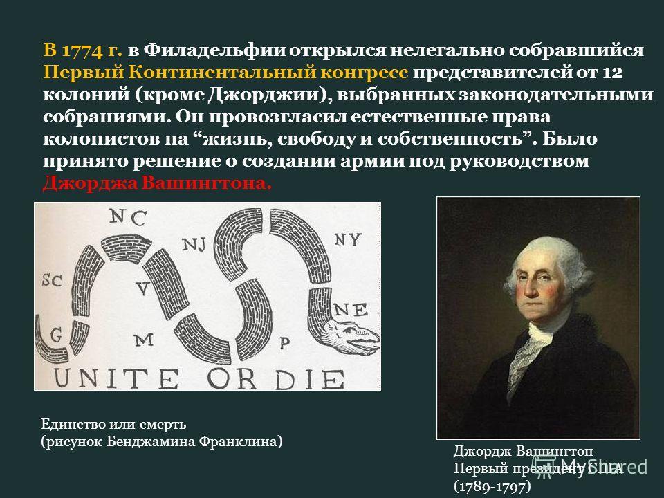 В 1774 г. в Филадельфии открылся нелегально собравшийся Первый Континентальный конгресс представителей от 12 колоний (кроме Джорджии), выбранных законодательными собраниями. Он провозгласил естественные права колонистов на жизнь, свободу и собственно