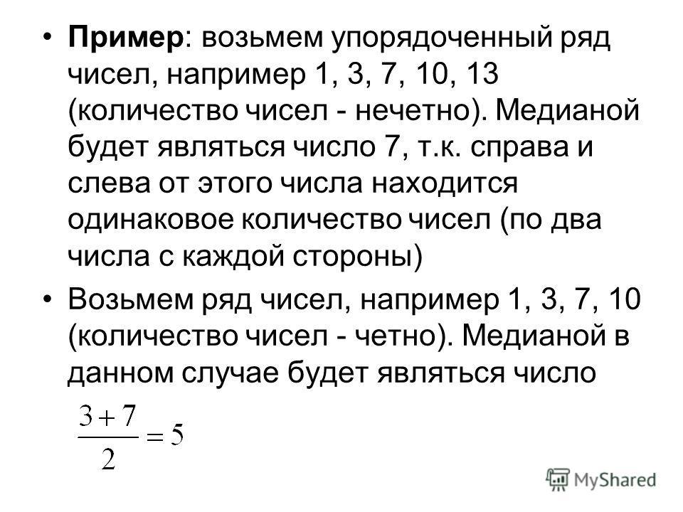Пример: возьмем упорядоченный ряд чисел, например 1, 3, 7, 10, 13 (количество чисел - нечетно). Медианой будет являться число 7, т.к. справа и слева от этого числа находится одинаковое количество чисел (по два числа с каждой стороны) Возьмем ряд чисе