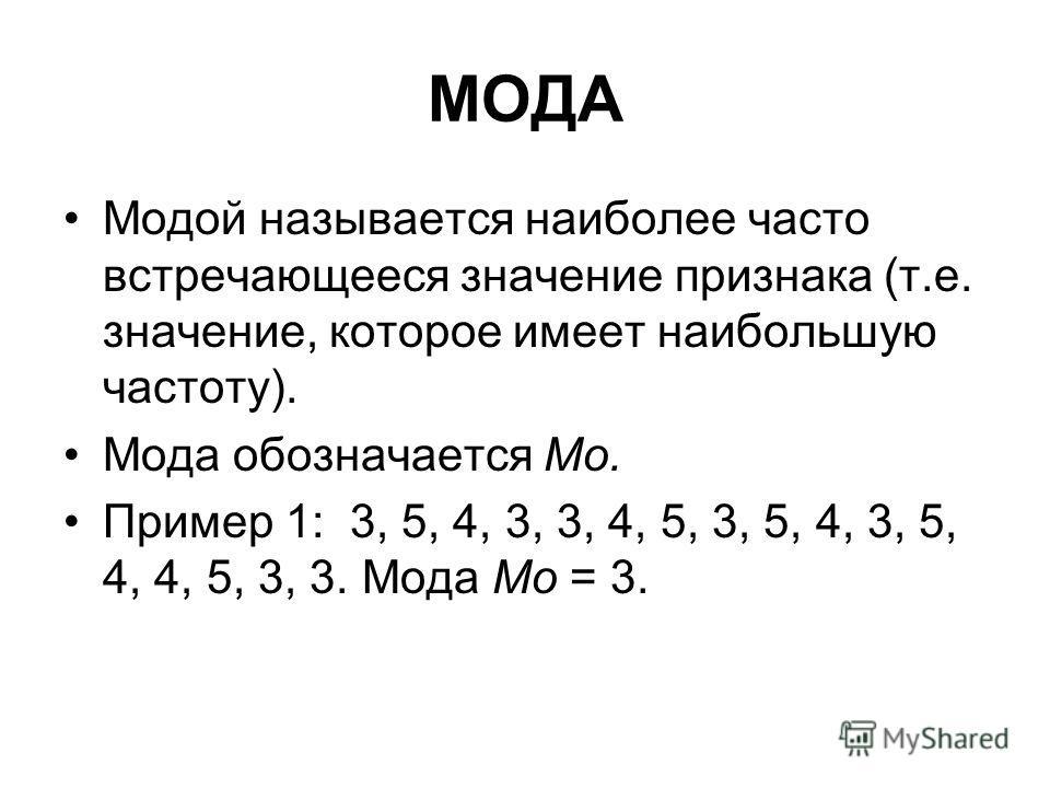 МОДА Модой называется наиболее часто встречающееся значение признака (т.е. значение, которое имеет наибольшую частоту). Мода обозначается Мо. Пример 1: 3, 5, 4, 3, 3, 4, 5, 3, 5, 4, 3, 5, 4, 4, 5, 3, 3. Мода Мо = 3.