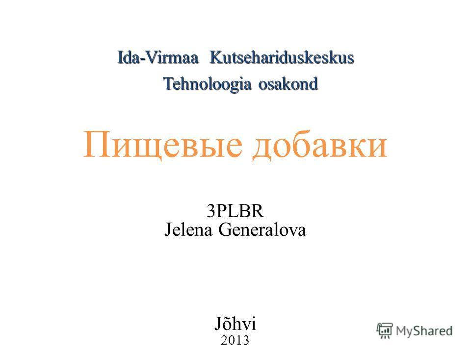Ida-Virmaa Kutsehariduskeskus Пищевые добавки 3PLBR Jelena Generalova Jõhvi 2013 Tehnoloogia osakond
