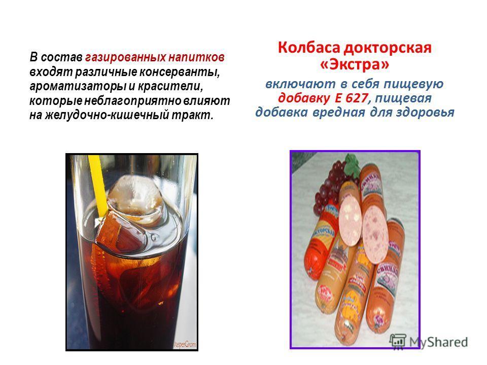 В состав газированных напитков входят различные консерванты, ароматизаторы и красители, которые неблагоприятно влияют на желудочно-кишечный тракт. Колбаса докторская «Экстра» включают в себя пищевую добавку Е 627, пищевая добавка вредная для здоровья