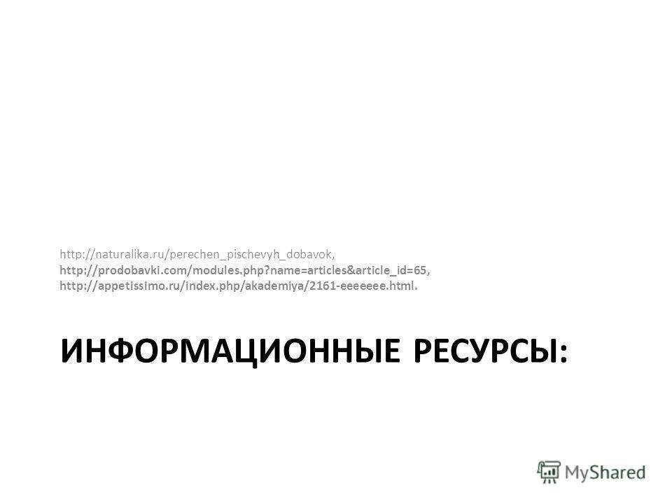 ИНФОРМАЦИОННЫЕ РЕСУРСЫ: http://naturalika.ru/perechen_pischevyh_dobavok, http://prodobavki.com/modules.php?name=articles&article_id=65, http://appetissimo.ru/index.php/akademiya/2161-eeeeeee.html.