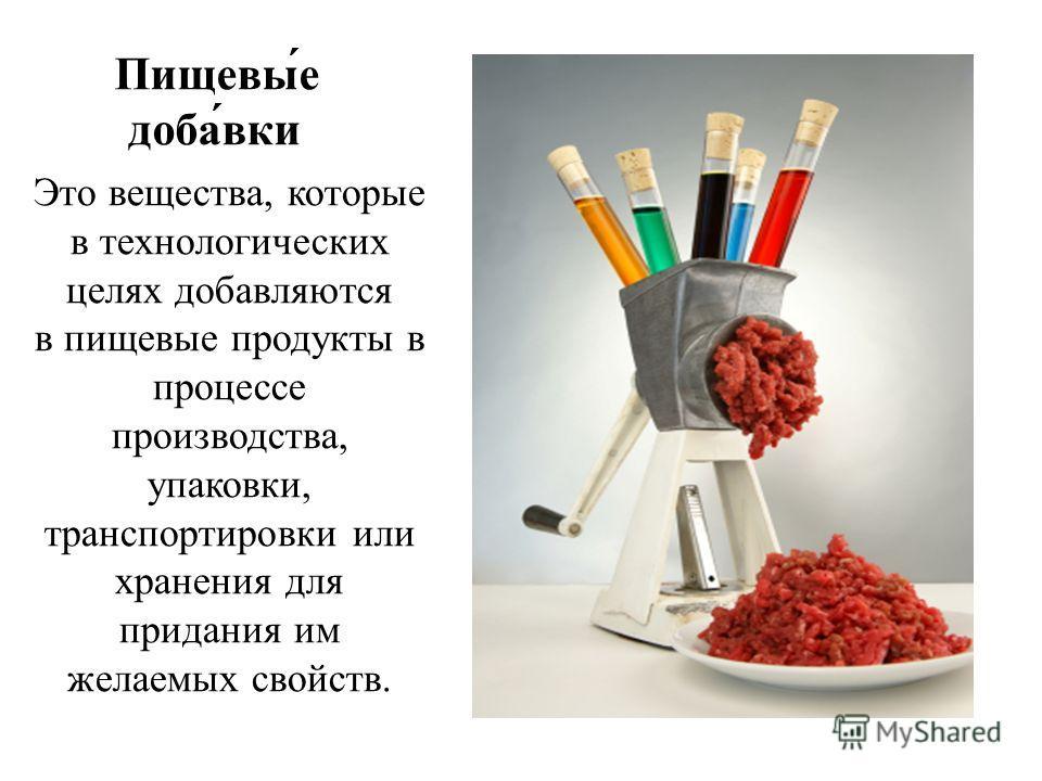 Пищевы́е доба́вки Это вещества, которые в технологических целях добавляются в пищевые продукты в процессе производства, упаковки, транспортировки или хранения для придания им желаемых свойств.