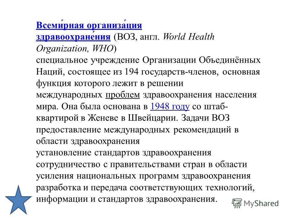 Всеми́рная организа́ция здравоохране́нияВсеми́рная организа́ция здравоохране́ния (ВОЗ, англ. World Health Organization, WHO) специальное учреждение Организации Объединённых Наций, состоящее из 194 государств-членов, основная функция которого лежит в