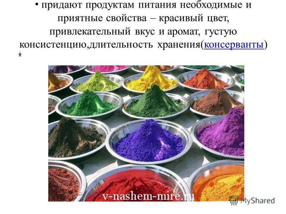 придают продуктам питания необходимые и приятные свойства – красивый цвет, привлекательный вкус и аромат, густую консистенцию,длительность хранения(консерванты)консерванты