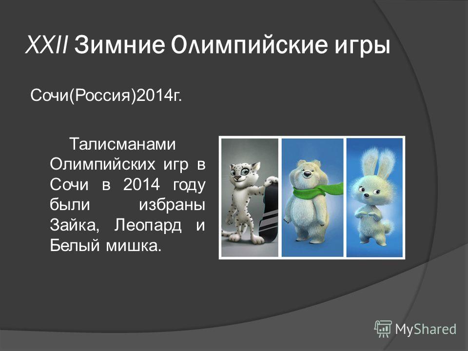 XXII Зимние Олимпийские игры Сочи(Россия)2014г. Талисманами Олимпийских игр в Сочи в 2014 году были избраны Зайка, Леопард и Белый мишка.