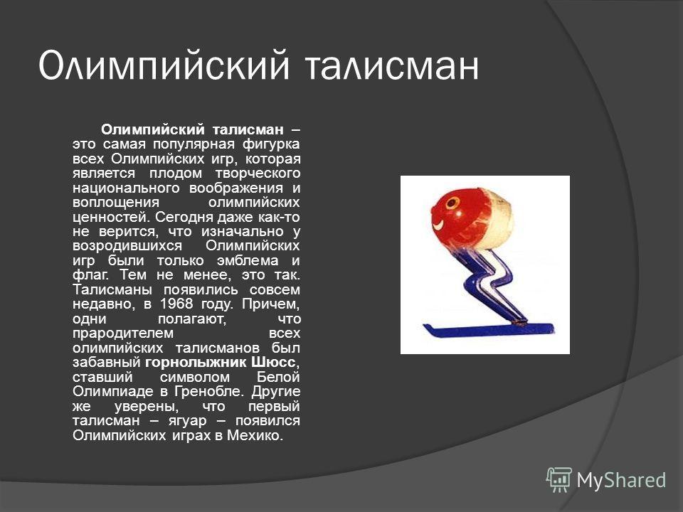 Олимпийский талисман Олимпийский талисман – это самая популярная фигурка всех Олимпийских игр, которая является плодом творческого национального воображения и воплощения олимпийских ценностей. Сегодня даже как-то не верится, что изначально у возродив