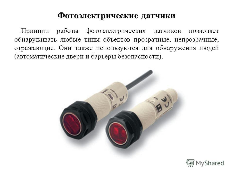 Фотоэлектрические датчики Принцип работы фотоэлектрических датчиков позволяет обнаруживать любые типы объектов прозрачные, непрозрачные, отражающие. Они также используются для обнаружения людей (автоматические двери и барьеры безопасности).