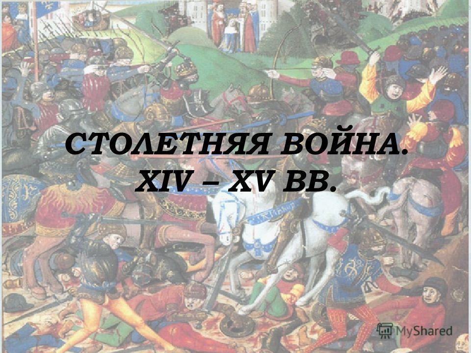 СТОЛЕТНЯЯ ВОЙНА. XIV – XV ВВ.