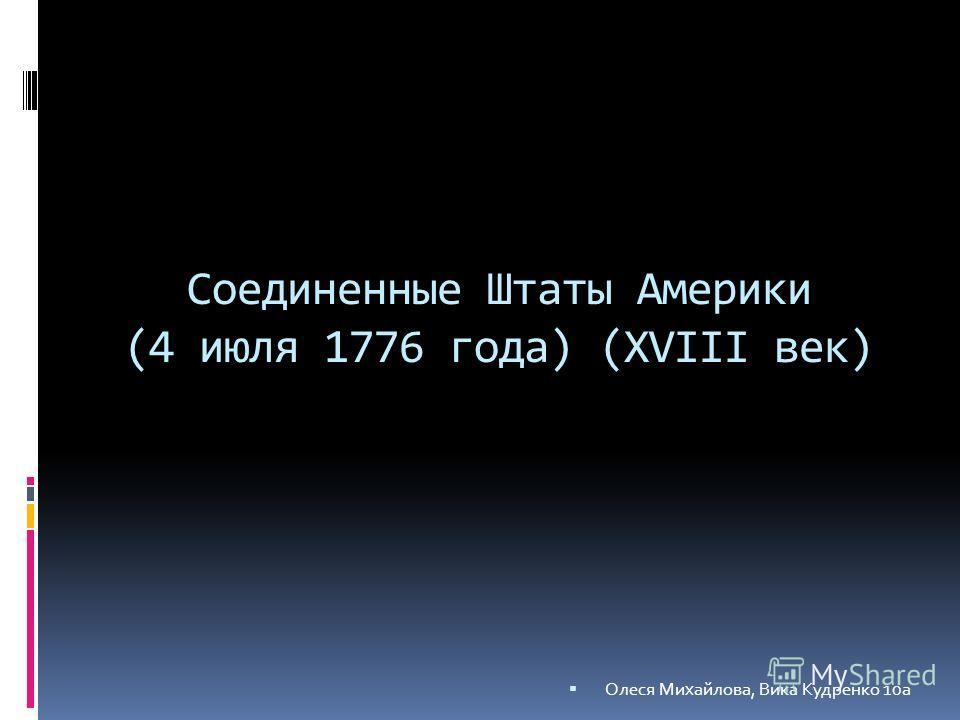 Соединенные Штаты Америки (4 июля 1776 года) (XVIII век) Олеся Михайлова, Вика Кудренко 10а