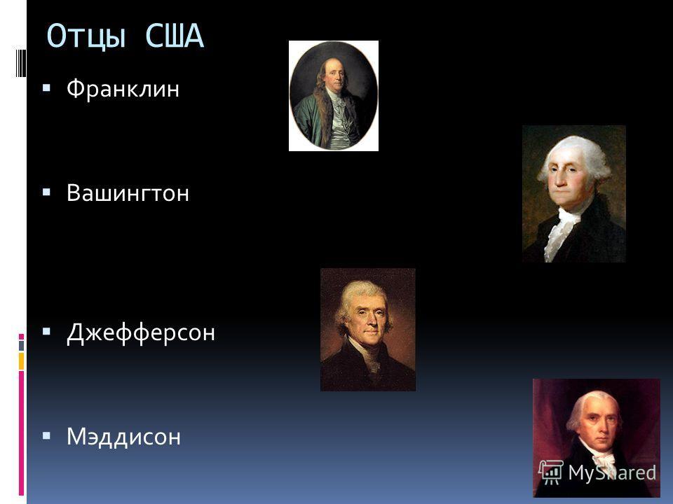Отцы США Франклин Вашингтон Джефферсон Мэддисон