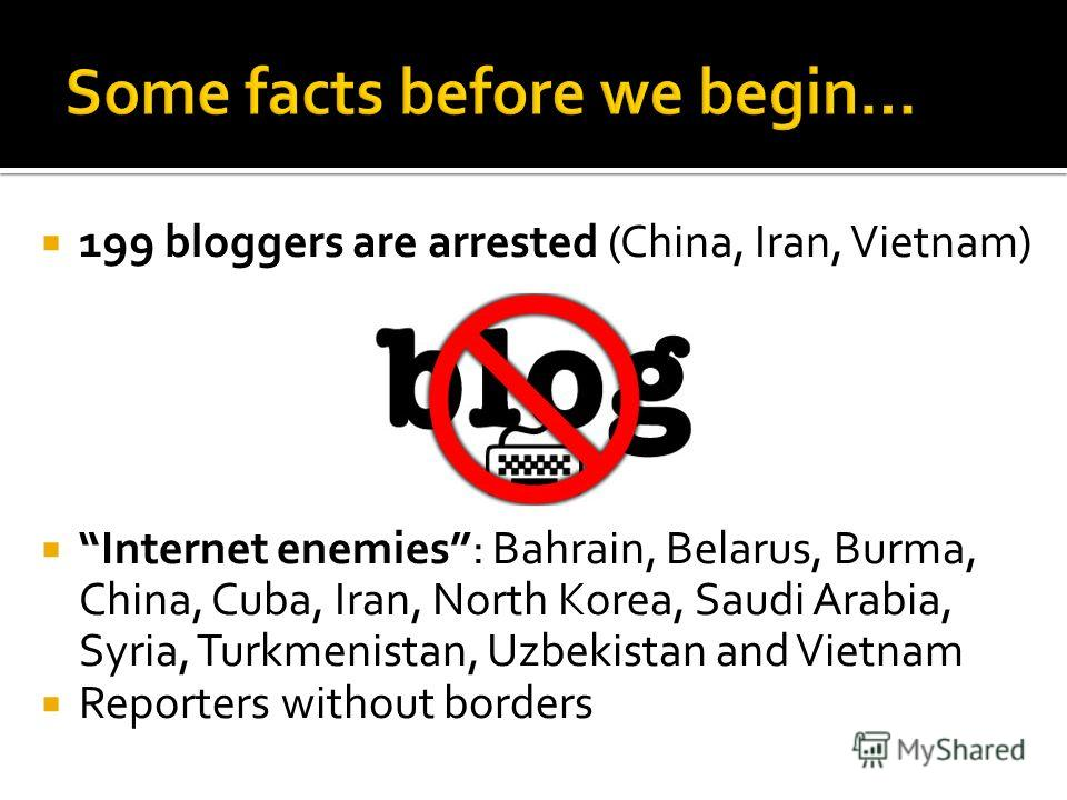 199 bloggers are arrested (China, Iran, Vietnam) Internet enemies: Bahrain, Belarus, Burma, China, Cuba, Iran, North Korea, Saudi Arabia, Syria, Turkmenistan, Uzbekistan and Vietnam Reporters without borders