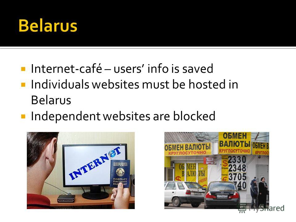 Internet-café – users info is saved Individuals websites must be hosted in Belarus Independent websites are blocked