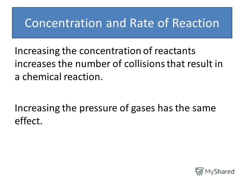 Concentration and Rate of Reaction Increasing the concentration of reactants increases the number of collisions that result in a chemical reaction. Increasing the pressure of gases has the same effect.