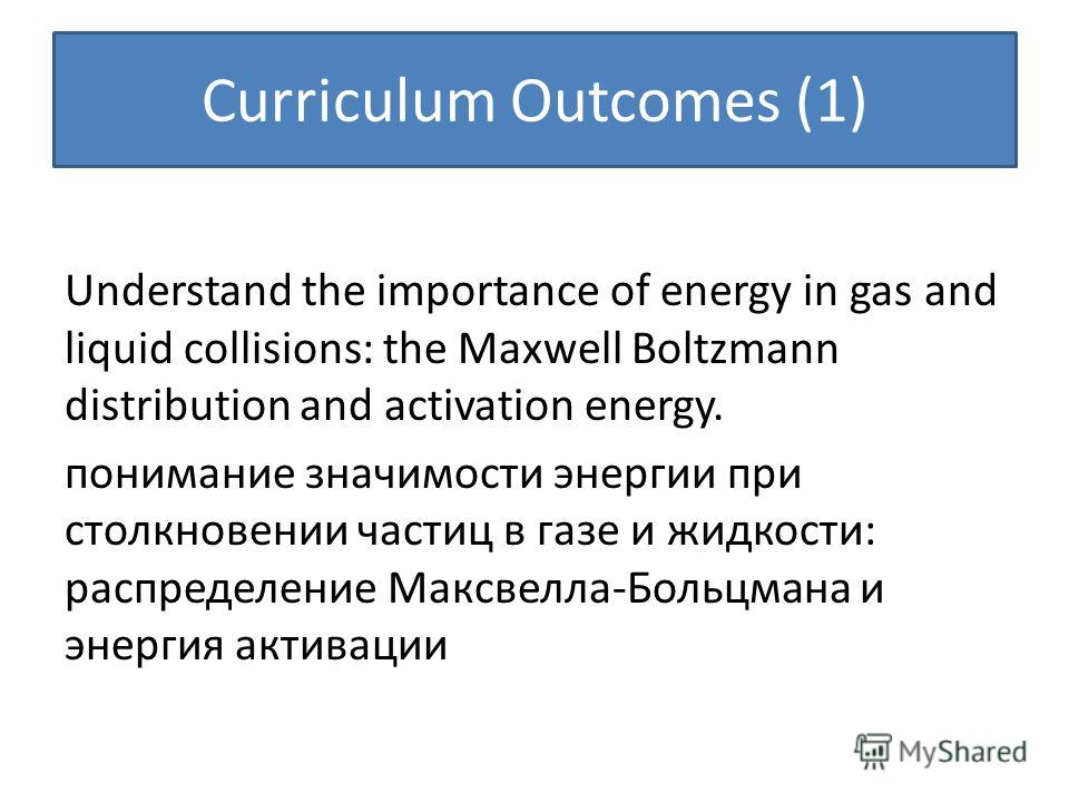 Curriculum Outcomes (1) Understand the importance of energy in gas and liquid collisions: the Maxwell Boltzmann distribution and activation energy. понимание значимости энергии при столкновении частиц в газе и жидкости: распределение Максвелла-Больцм