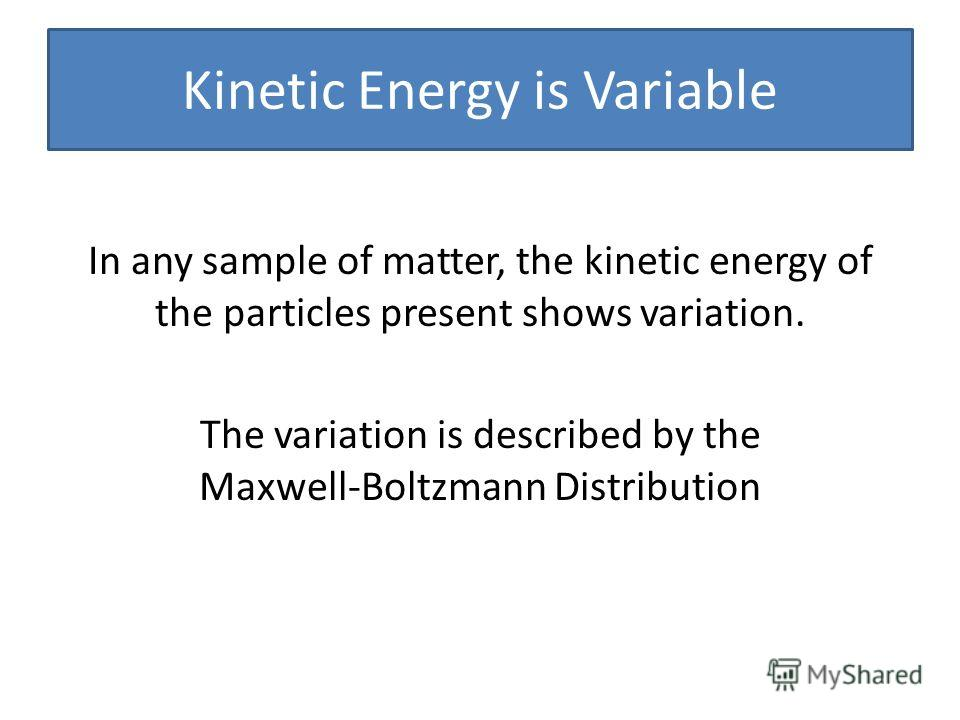 Kinetic Energy is Variable In any sample of matter, the kinetic energy of the particles present shows variation. The variation is described by the Maxwell-Boltzmann Distribution