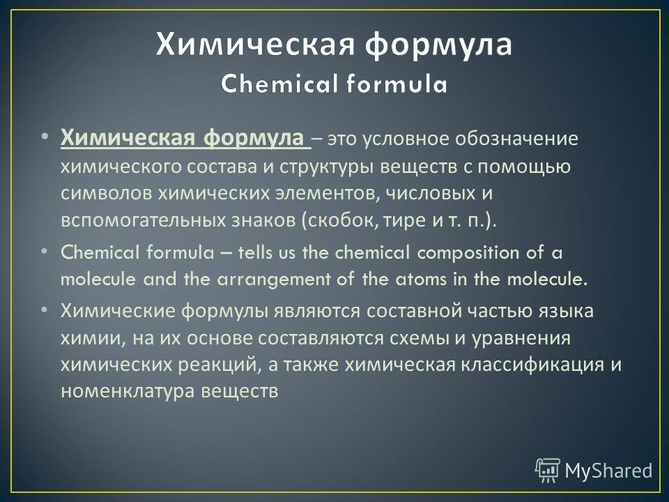 Химическая формула – это условное обозначение химического состава и структуры веществ с помощью символов химических элементов, числовых и вспомогательных знаков ( скобок, тире и т. п.). Chemical formula – tells us the chemical composition of a molecu