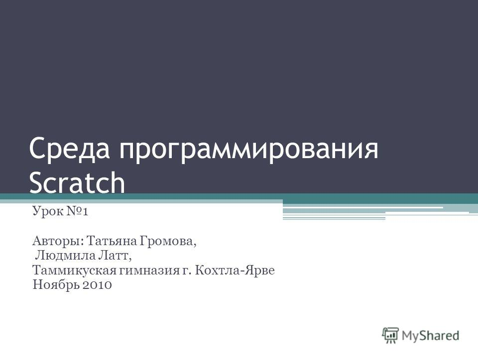 Среда программирования Scratch Урок 1 Авторы: Татьяна Громова, Людмила Латт, Таммикуская гимназия г. Кохтла-Ярве Ноябрь 2010