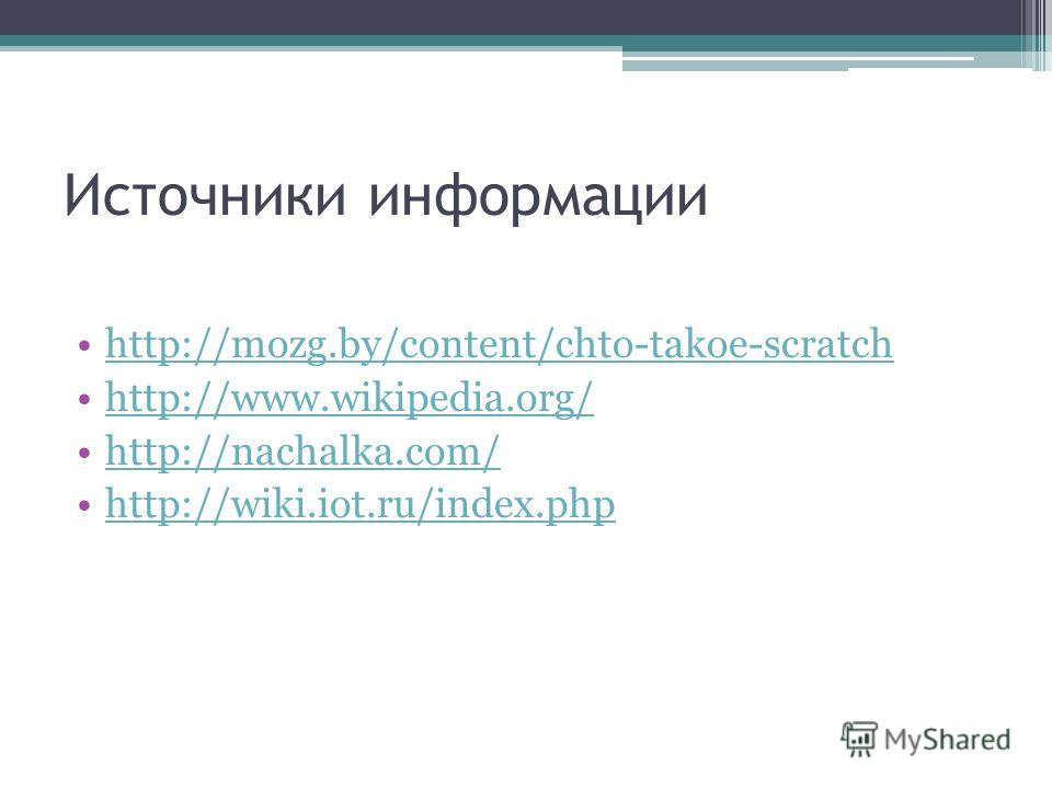 Источники информации http://mozg.by/content/chto-takoe-scratch http://www.wikipedia.org/ http://nachalka.com/ http://wiki.iot.ru/index.php