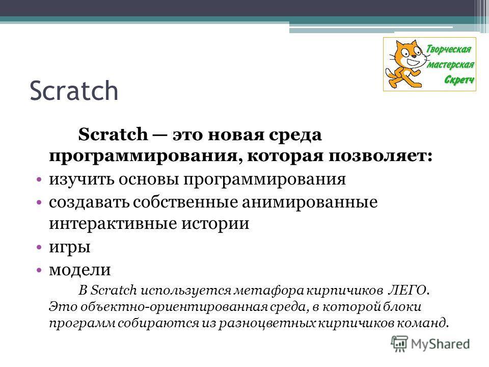Scratch Scratch это новая среда программирования, которая позволяет: изучить основы программирования создавать собственные анимированные интерактивные истории игры модели В Scratch используется метафора кирпичиков ЛЕГО. Это объектно-ориентированная с