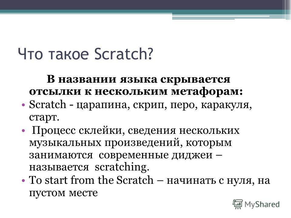 Что такое Scratch? В названии языка скрывается отсылки к нескольким метафорам: Scratch - царапина, скрип, перо, каракуля, старт. Процесс склейки, сведения нескольких музыкальных произведений, которым занимаются современные диджеи – называется scratch