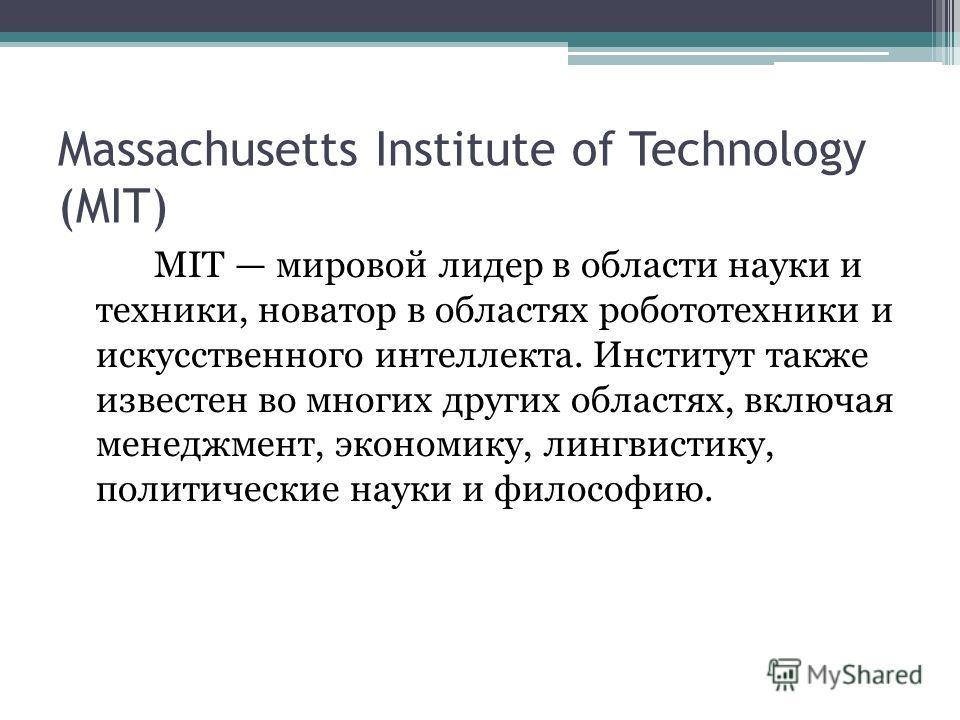 Massachusetts Institute of Technology (MIT) MIT мировой лидер в области науки и техники, новатор в областях робототехники и искусственного интеллекта. Институт также известен во многих других областях, включая менеджмент, экономику, лингвистику, поли