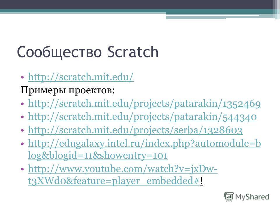 Сообщество Scratch http://scratch.mit.edu/ Примеры проектов: http://scratch.mit.edu/projects/patarakin/1352469 http://scratch.mit.edu/projects/patarakin/544340 http://scratch.mit.edu/projects/serba/1328603 http://edugalaxy.intel.ru/index.php?automodu