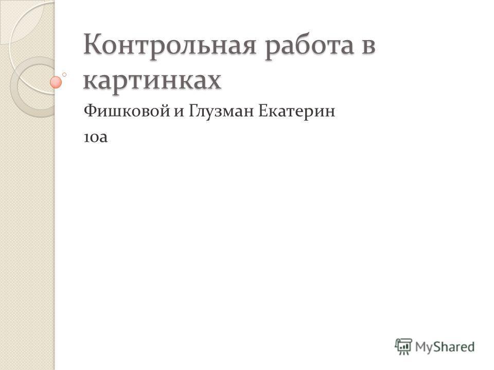 Контрольная работа в картинках Фишковой и Глузман Екатерин 10а