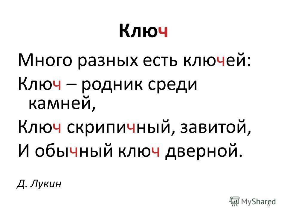 Ключ Много разных есть ключей: Ключ – родник среди камней, Ключ скрипичный, завитой, И обычный ключ дверной. Д. Лукин 6