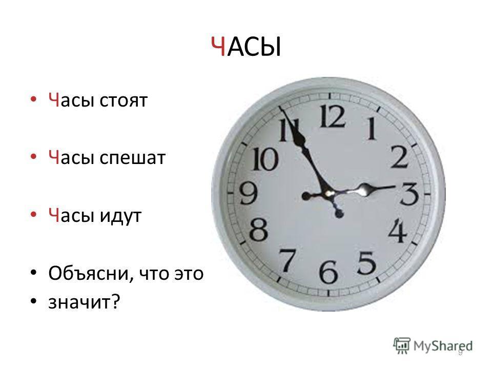 ЧАСЫ Часы стоят Часы спешат Часы идут Объясни, что это значит? 9