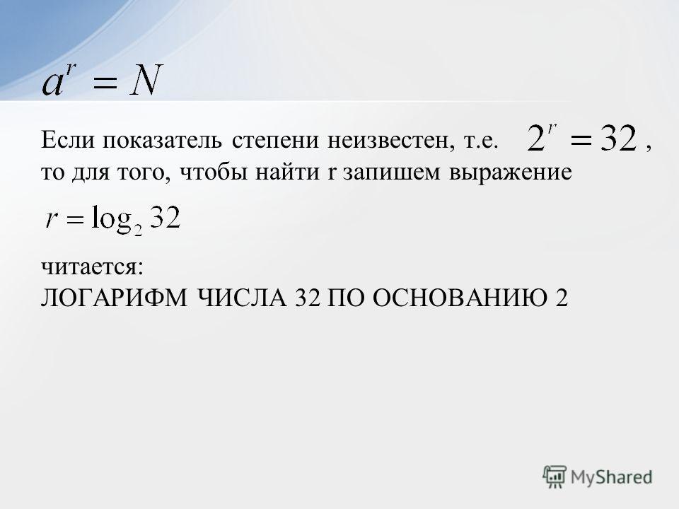 Если показатель степени неизвестен, т.е., то для того, чтобы найти r запишем выражение читается: ЛОГАРИФМ ЧИСЛА 32 ПО ОСНОВАНИЮ 2