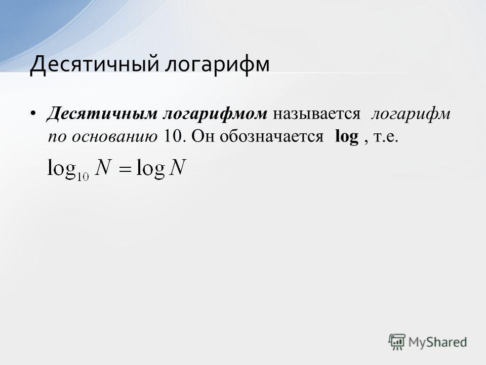 Десятичным логарифмом называется логарифм по основанию 10. Он обозначается log, т.е. Десятичный логарифм
