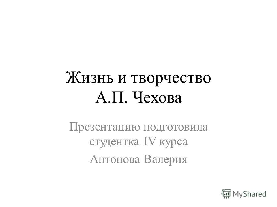 Жизнь и творчество А.П. Чехова Презентацию подготовила студентка IV курса Антонова Валерия