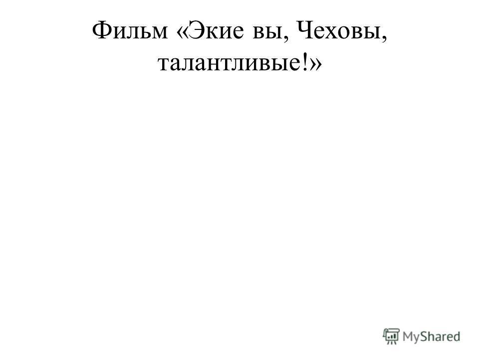 Фильм «Экие вы, Чеховы, талантливые!»