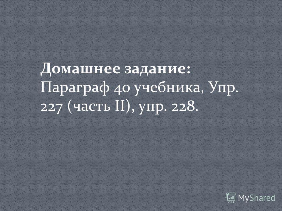 Домашнее задание: Параграф 40 учебника, Упр. 227 (часть II), упр. 228.