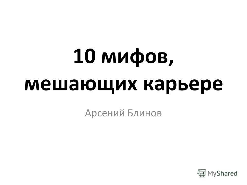 10 мифов, мешающих карьере Арсений Блинов