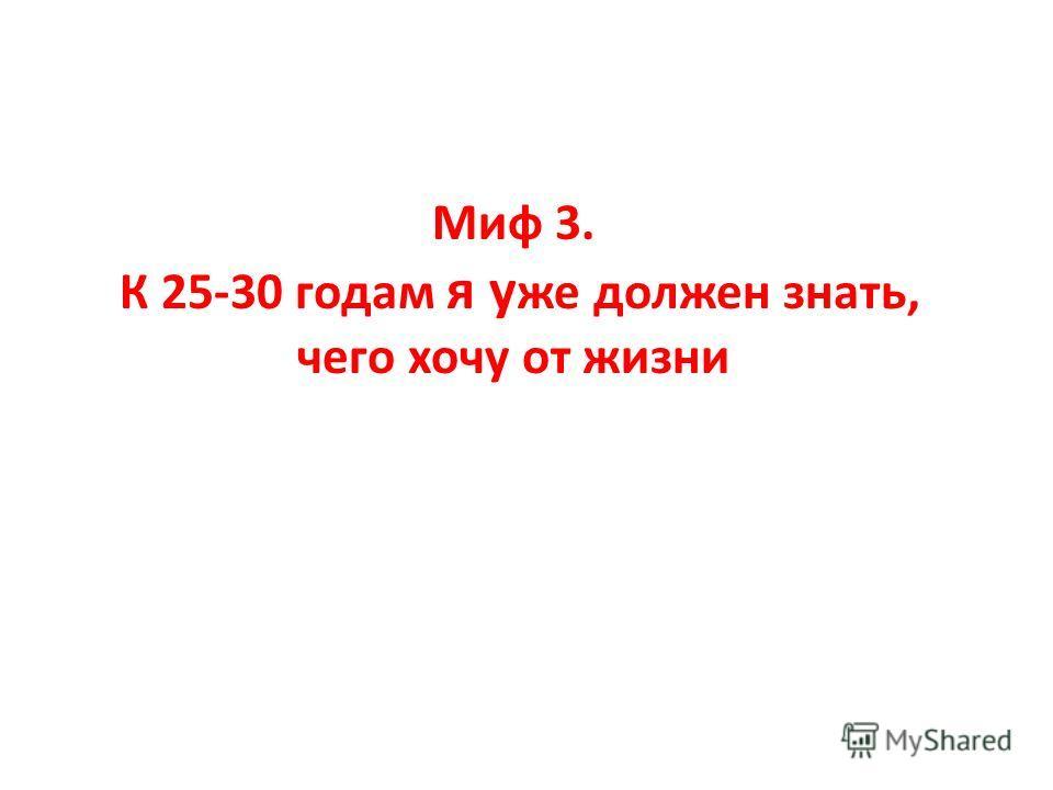 Миф 3. К 25-30 годам я у же должен знать, чего хочу от жизни