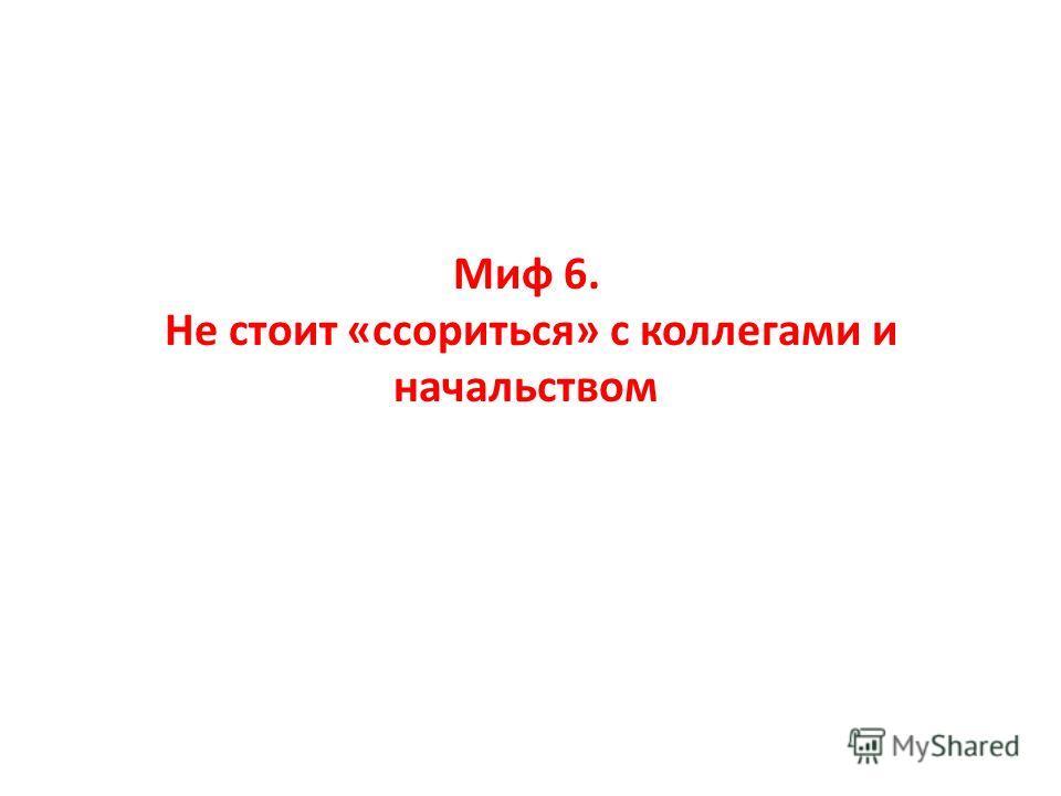 Миф 6. Не стоит «ссориться» с коллегами и начальством