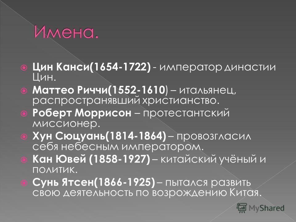 Цин Канси(1654-1722) - император династии Цин. Маттео Риччи(1552-1610 ) – итальянец, распространявший христианство. Роберт Моррисон – протестантский миссионер. Хун Сюцуань(1814-1864) – провозгласил себя небесным императором. Кан Ювей (1858-1927) – ки