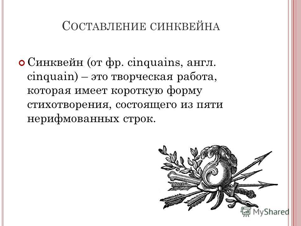 С ОСТАВЛЕНИЕ СИНКВЕЙНА Синквейн (от фр. cinquains, англ. cinquain) – это творческая работа, которая имеет короткую форму стихотворения, состоящего из пяти нерифмованных строк.