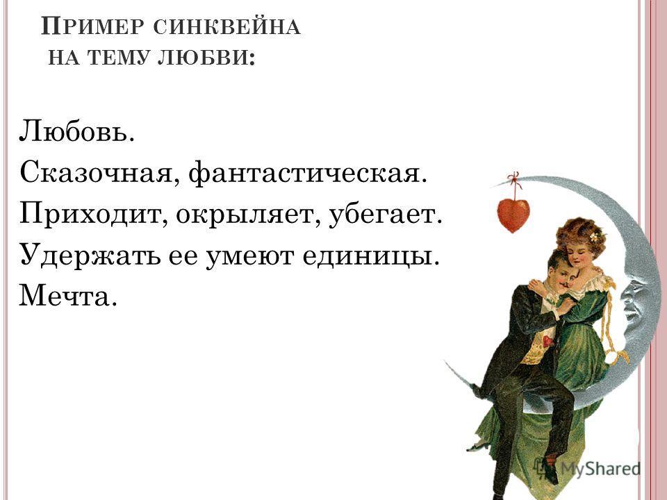 П РИМЕР СИНКВЕЙНА НА ТЕМУ ЛЮБВИ : Любовь. Сказочная, фантастическая. Приходит, окрыляет, убегает. Удержать ее умеют единицы. Мечта.