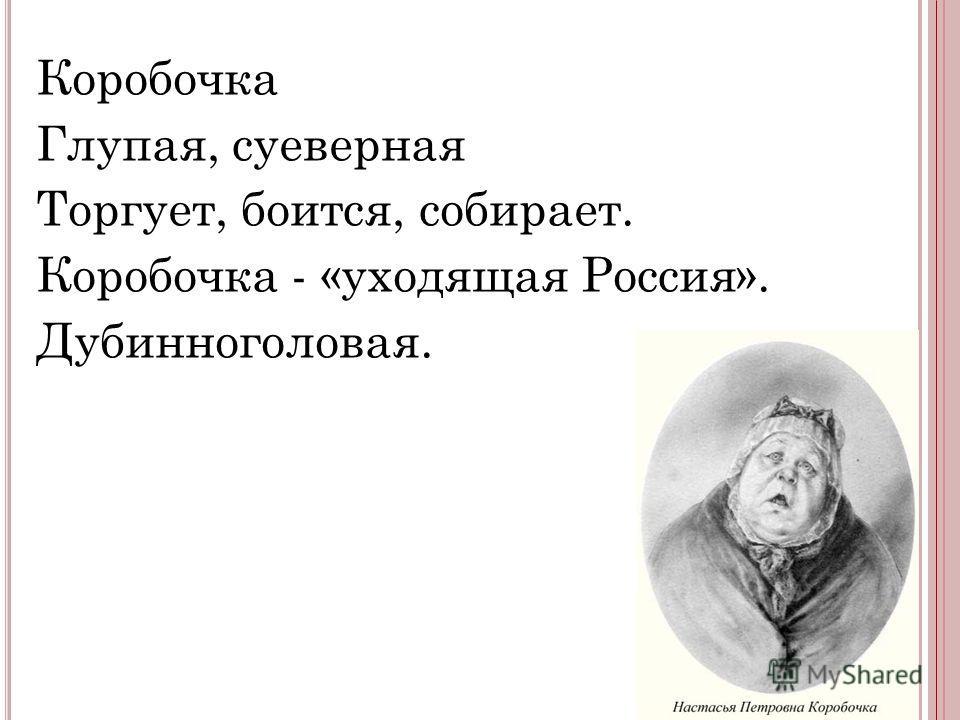 Коробочка Глупая, суеверная Торгует, боится, собирает. Коробочка - «уходящая Россия». Дубинноголовая.