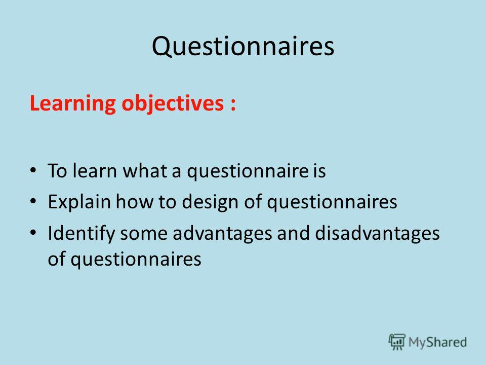 Questionnaires Learning objectives : To learn what a questionnaire is Explain how to design of questionnaires Identify some advantages and disadvantages of questionnaires