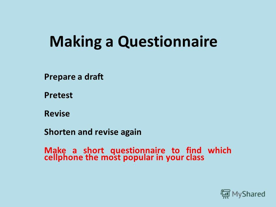 Making a Questionnaire Prepare a draft Pretest Revise Shorten and revise again Make a short questionnaire to find which cellphone the most popular in your class